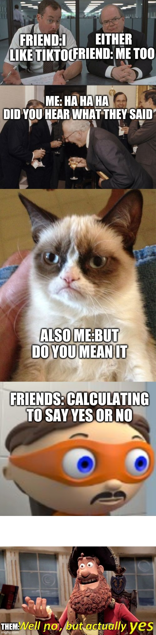 EITHER FRIEND: ME TOO; FRIEND:I LIKE TIKTOC; ME: HA HA HA  DID YOU HEAR WHAT THEY SAID; ALSO ME:BUT DO YOU MEAN IT; FRIENDS: CALCULATING TO SAY YES OR NO; THEM: | image tagged in memes,grumpy cat,laughing men in suits,office space what do you do here,well yes but actually no,yes | made w/ Imgflip meme maker