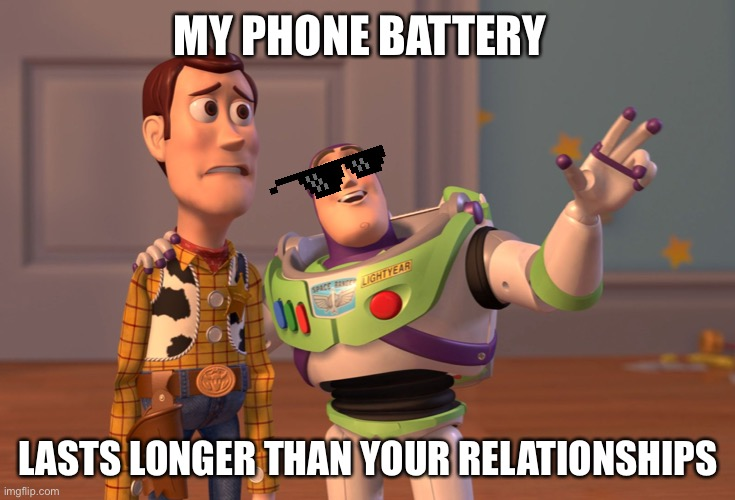 Yeps |  MY PHONE BATTERY; LASTS LONGER THAN YOUR RELATIONSHIPS | image tagged in memes,x x everywhere | made w/ Imgflip meme maker