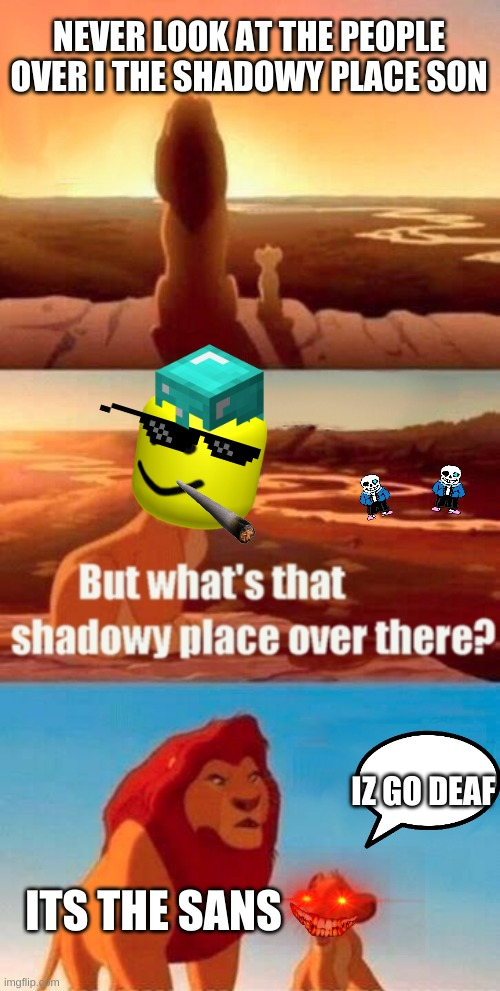 Simba Shadowy Place Meme |  NEVER LOOK AT THE PEOPLE OVER I THE SHADOWY PLACE SON; IZ GO DEAF; ITS THE SANS | image tagged in memes,simba shadowy place | made w/ Imgflip meme maker