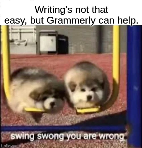 Look at this.  I dare you |  Writing's not that easy, but Grammerly can help. | image tagged in swing swong you are wrong,writing | made w/ Imgflip meme maker