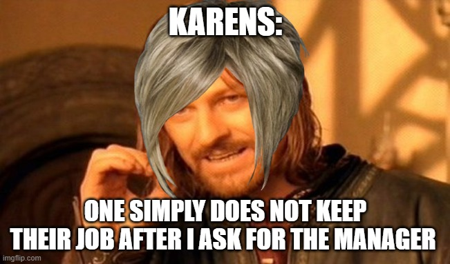 One Does Not Simply |  KARENS:; ONE SIMPLY DOES NOT KEEP THEIR JOB AFTER I ASK FOR THE MANAGER | image tagged in memes,one does not simply | made w/ Imgflip meme maker