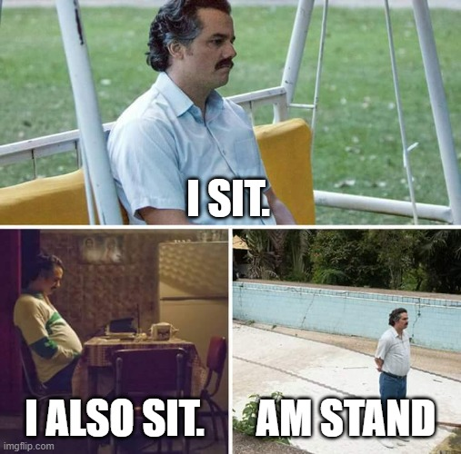 Sad Pablo Escobar Meme |  I SIT. I ALSO SIT. AM STAND | image tagged in memes,sad pablo escobar | made w/ Imgflip meme maker