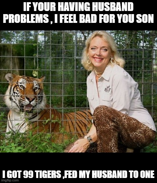 Carole Baskin bHappy Birthday |  IF YOUR HAVING HUSBAND PROBLEMS , I FEEL BAD FOR YOU SON; I GOT 99 TIGERS ,FED MY HUSBAND TO ONE | image tagged in carole baskin bhappy birthday | made w/ Imgflip meme maker