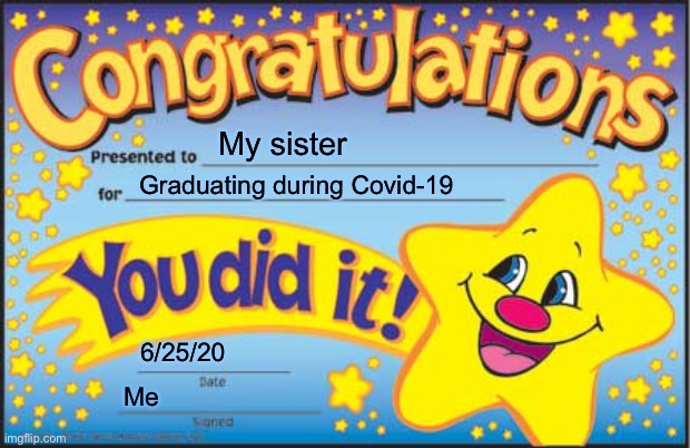 Happy Star Congratulations |  My sister; Graduating during Covid-19; 6/25/20; Me | image tagged in memes,happy star congratulations | made w/ Imgflip meme maker
