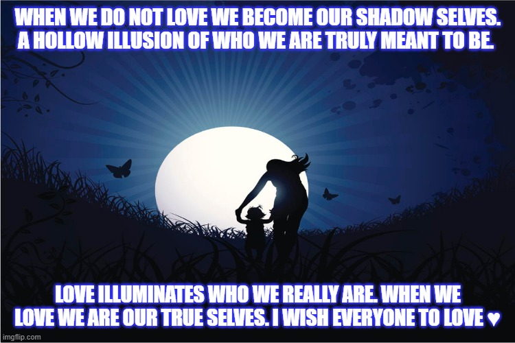 Love Illuminates All |  WHEN WE DO NOT LOVE WE BECOME OUR SHADOW SELVES. A HOLLOW ILLUSION OF WHO WE ARE TRULY MEANT TO BE. LOVE ILLUMINATES WHO WE REALLY ARE. WHEN WE LOVE WE ARE OUR TRUE SELVES. I WISH EVERYONE TO LOVE ♥ | image tagged in inspirational quote | made w/ Imgflip meme maker