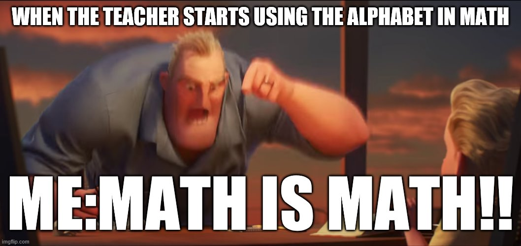 math is math |  WHEN THE TEACHER STARTS USING THE ALPHABET IN MATH; ME:MATH IS MATH!! | image tagged in math is math | made w/ Imgflip meme maker