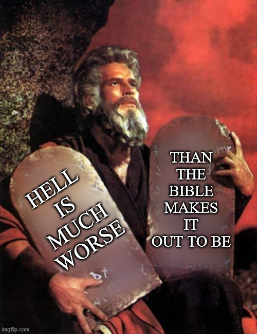 Moses Facts |  THAN THE BIBLE MAKES IT OUT TO BE; HELL IS MUCH WORSE | image tagged in hell,bible,end times,covid19,politics | made w/ Imgflip meme maker