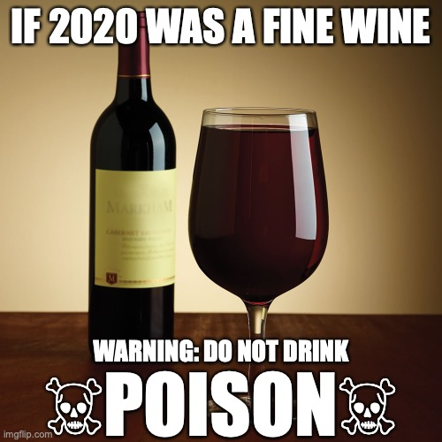 If 2020 was a fine wine |  IF 2020 WAS A FINE WINE; WARNING: DO NOT DRINK; ☠︎POISON☠︎ | image tagged in wine bottle,2020,fine,wine,poison | made w/ Imgflip meme maker