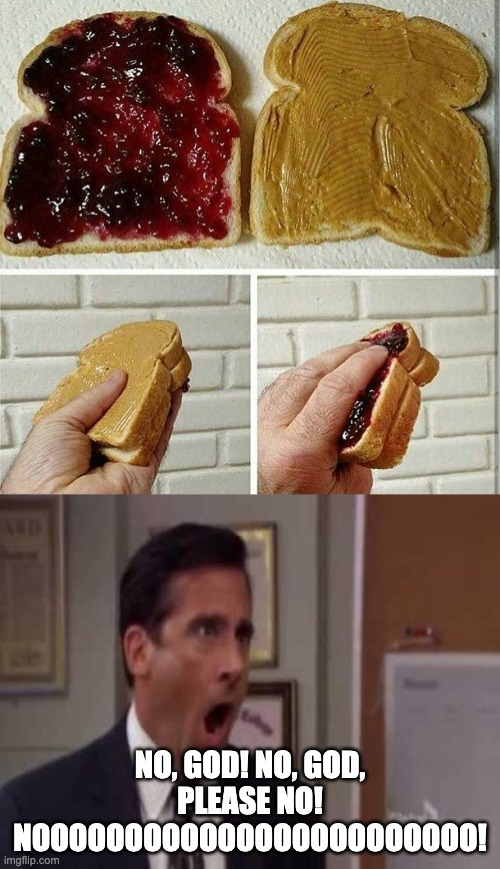 This should be a crime |  NO, GOD! NO, GOD, PLEASE NO! NOOOOOOOOOOOOOOOOOOOOOOOO! | image tagged in no god no god please no,inside out peanut butter and jelly sandwich,the office,wrong,just wrong | made w/ Imgflip meme maker