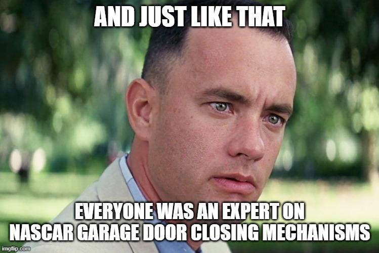 And Just Like That Meme |  AND JUST LIKE THAT; EVERYONE WAS AN EXPERT ON NASCAR GARAGE DOOR CLOSING MECHANISMS | image tagged in memes,and just like that | made w/ Imgflip meme maker