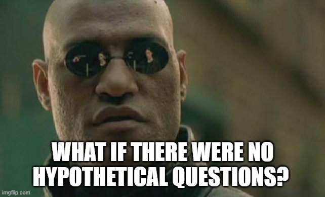 Matrix Morpheus |  WHAT IF THERE WERE NO HYPOTHETICAL QUESTIONS? | image tagged in memes,matrix morpheus | made w/ Imgflip meme maker