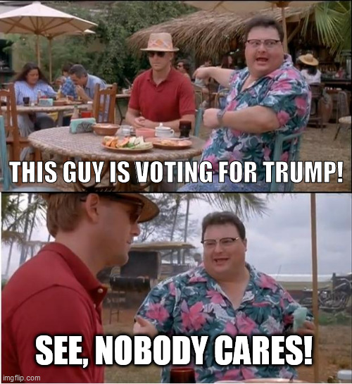 See Nobody Cares Meme |  THIS GUY IS VOTING FOR TRUMP! SEE, NOBODY CARES! | image tagged in memes,see nobody cares | made w/ Imgflip meme maker