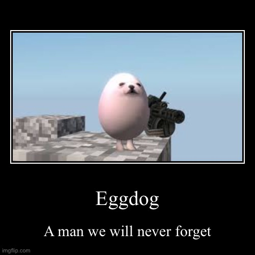 Eggdog | A man we will never forget | image tagged in funny,demotivationals | made w/ Imgflip demotivational maker