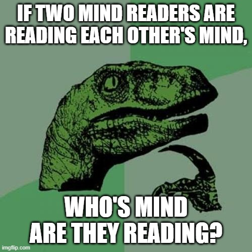 WHOS MIND |  IF TWO MIND READERS ARE READING EACH OTHER'S MIND, WHO'S MIND ARE THEY READING? | image tagged in memes,philosoraptor,think about it | made w/ Imgflip meme maker