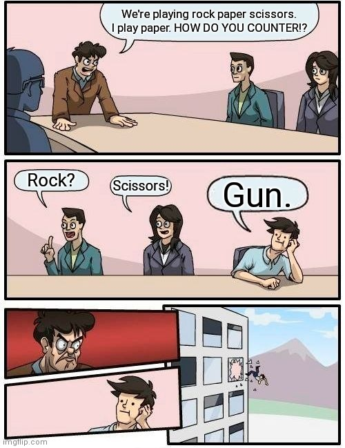 Boardroom Meeting Suggestion |  We're playing rock paper scissors. I play paper. HOW DO YOU COUNTER!? Rock? Scissors! Gun. | image tagged in memes,boardroom meeting suggestion | made w/ Imgflip meme maker