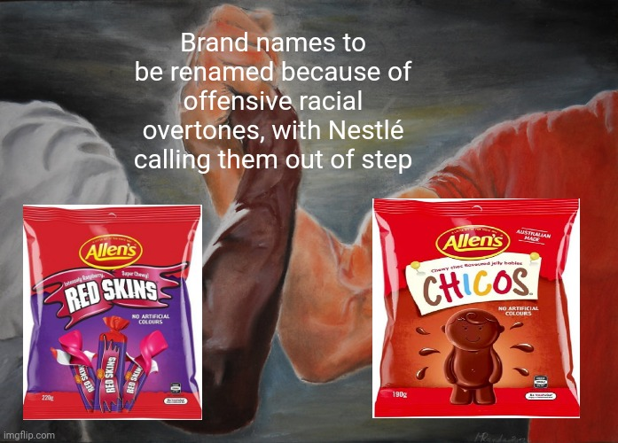 The Red Skins and Chicos to be renamed because of offensive racial overtones, with Nestlé calling them out of step |  Brand names to be renamed because of offensive racial overtones, with Nestlé calling them out of step | image tagged in memes,epic handshake,meme,racist,politics,foods | made w/ Imgflip meme maker