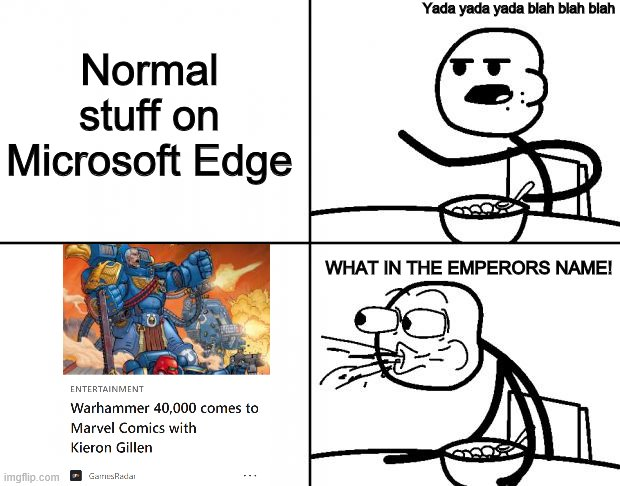 Found this on Microsoft Edge |  Yada yada yada blah blah blah; Normal stuff on Microsoft Edge; WHAT IN THE EMPERORS NAME! | image tagged in cereal,warhammer 40k,marvel comics,marvel,microsoft | made w/ Imgflip meme maker