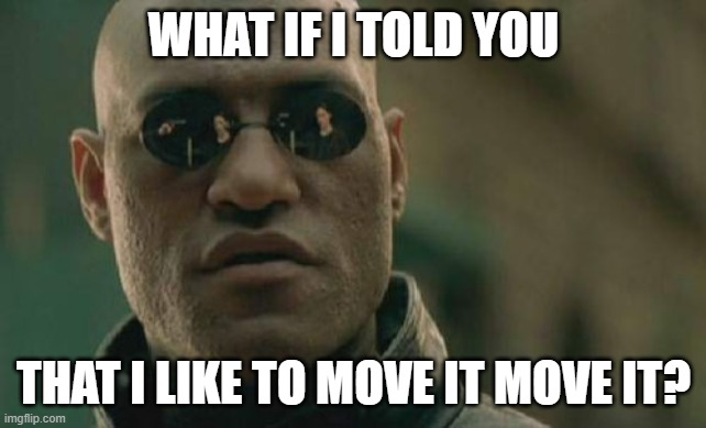 Matrix Morpheus |  WHAT IF I TOLD YOU; THAT I LIKE TO MOVE IT MOVE IT? | image tagged in memes,matrix morpheus | made w/ Imgflip meme maker