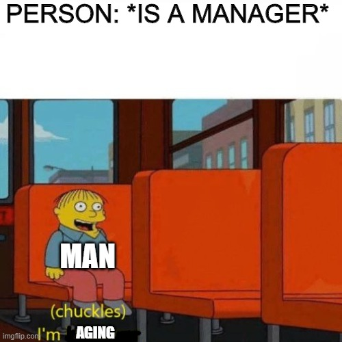 Man-ager |  PERSON: *IS A MANAGER*; MAN; AGING | image tagged in chuckles im in danger | made w/ Imgflip meme maker