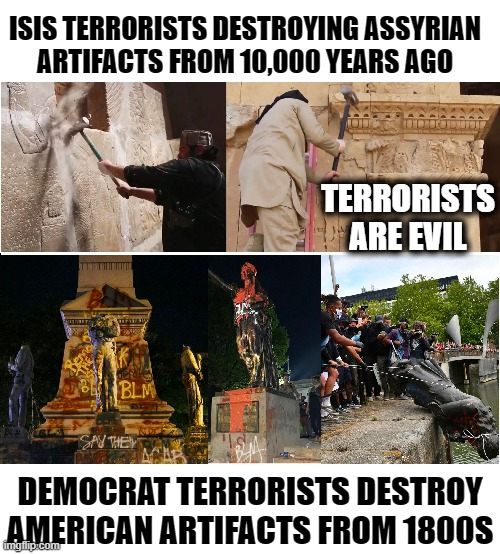 A Terrorist is a Terrorist |  ISIS TERRORISTS DESTROYING ASSYRIAN ARTIFACTS FROM 10,000 YEARS AGO; TERRORISTS ARE EVIL; DEMOCRAT TERRORISTS DESTROY AMERICAN ARTIFACTS FROM 1800S | image tagged in vince vance,isis jihad terrorists,democrat,terrorists,antifa,confederate statues | made w/ Imgflip meme maker
