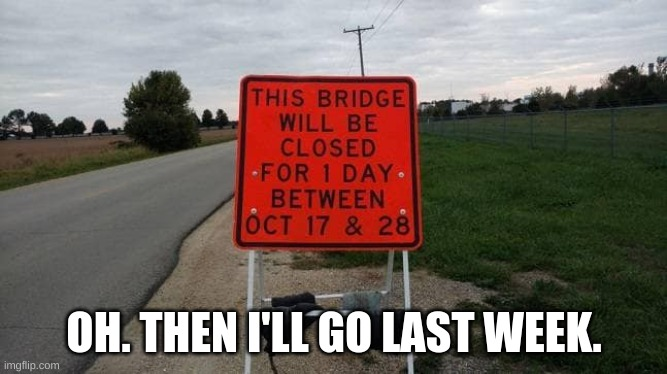 Also, what bridge? |  OH. THEN I'LL GO LAST WEEK. | image tagged in confused,bridge,one job,meme,signs,funny signs | made w/ Imgflip meme maker