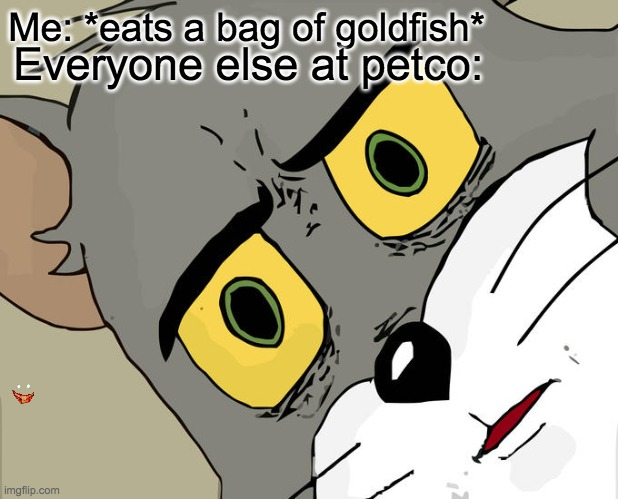 yea.....no. |  Me: *eats a bag of goldfish*; Everyone else at petco: | image tagged in memes,unsettled tom | made w/ Imgflip meme maker