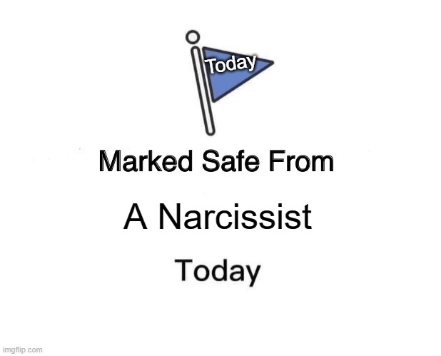 Narcissist |  Today; A Narcissist | image tagged in memes,marked safe from | made w/ Imgflip meme maker