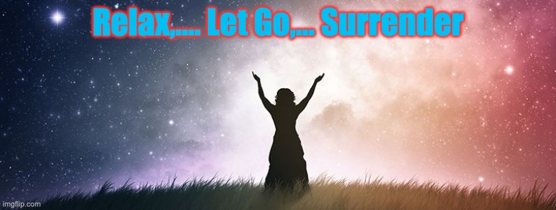 Relax, Let Go Surrender |  Relax,.... Let Go,... Surrender | image tagged in spiritual healing in melbourne,relax,healing,surrender | made w/ Imgflip meme maker