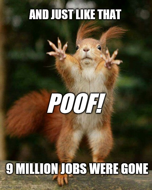 And just like that |  AND JUST LIKE THAT; POOF! 9 MILLION JOBS WERE GONE | image tagged in covid-19,coronavirus,lockdown,stay home,covid 19,covid19 | made w/ Imgflip meme maker
