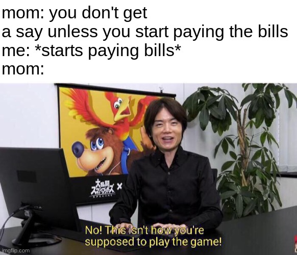 one day... |  mom: you don't get a say unless you start paying the bills me: *starts paying bills* mom: | image tagged in no this isn't how you're supposed to play the game | made w/ Imgflip meme maker