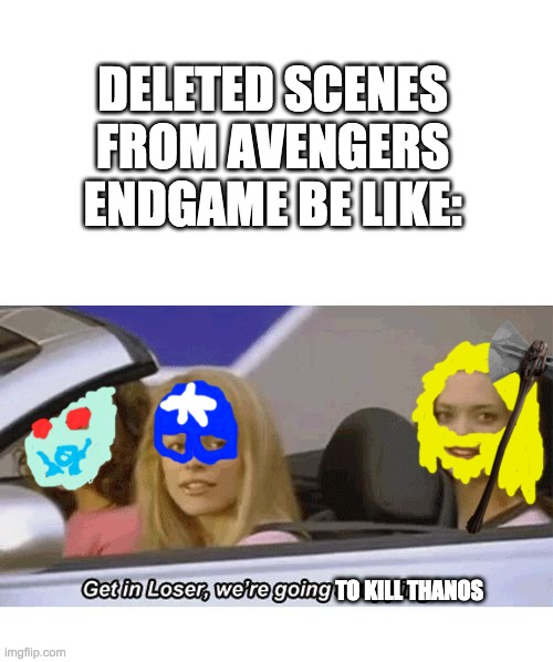 i did this, but better |  DELETED SCENES FROM AVENGERS ENDGAME BE LIKE:; TO KILL THANOS | image tagged in blank white template,get in loser we're going shopping,avengers endgame,thor,captain america | made w/ Imgflip meme maker