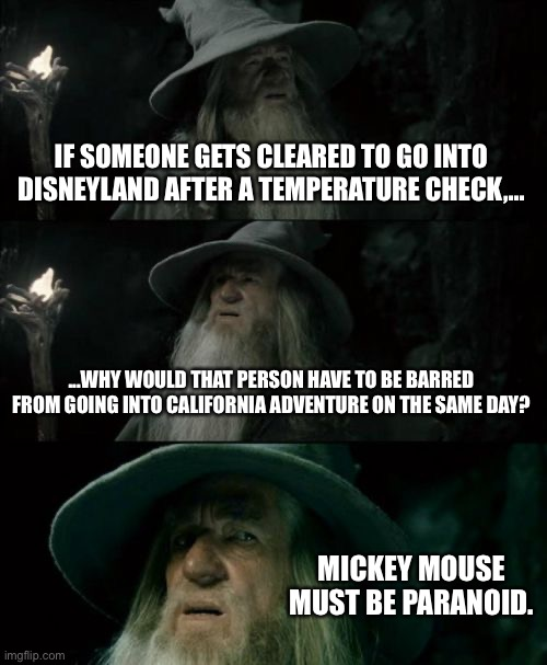 Mickey Mouse is paranoid about the China Virus |  IF SOMEONE GETS CLEARED TO GO INTO DISNEYLAND AFTER A TEMPERATURE CHECK,... ...WHY WOULD THAT PERSON HAVE TO BE BARRED FROM GOING INTO CALIFORNIA ADVENTURE ON THE SAME DAY? MICKEY MOUSE MUST BE PARANOID. | image tagged in memes,confused gandalf,mickey mouse,china virus,disney,paranoid | made w/ Imgflip meme maker