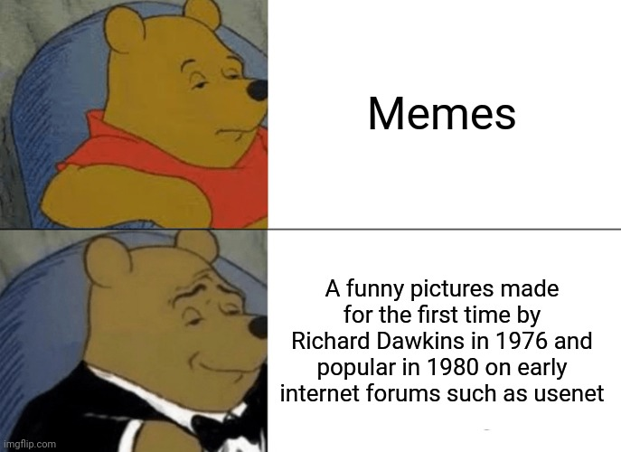The history of memes |  Memes; A funny pictures made for the first time by Richard Dawkins in 1976 and popular in 1980 on early internet forums such as usenet | image tagged in memes,tuxedo winnie the pooh,richard dawkins,history,pooh | made w/ Imgflip meme maker