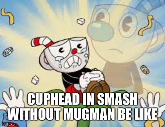 Can we get an F in the chat for our cupboi |  CUPHEAD IN SMASH WITHOUT MUGMAN BE LIKE | image tagged in cuphead alone,cuphead,smash bros,mugman,memes | made w/ Imgflip meme maker