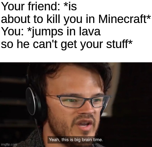 My PVP strategy in a nutshell |  Your friend: *is about to kill you in Minecraft* You: *jumps in lava so he can't get your stuff* | image tagged in it's big brain time,minecraft,smart,funny,memes | made w/ Imgflip meme maker