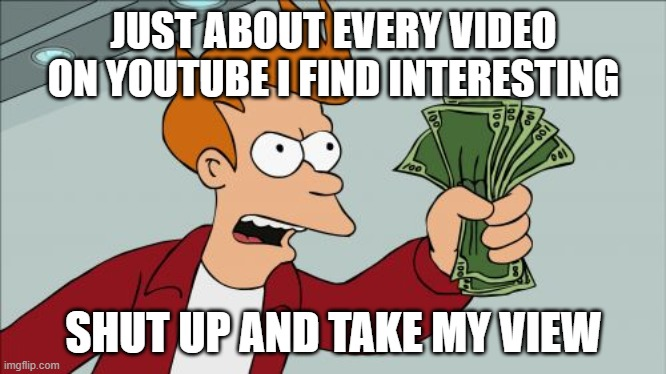 Shut Up And Take My Money Fry |  JUST ABOUT EVERY VIDEO ON YOUTUBE I FIND INTERESTING; SHUT UP AND TAKE MY VIEW | image tagged in memes,shut up and take my money fry | made w/ Imgflip meme maker