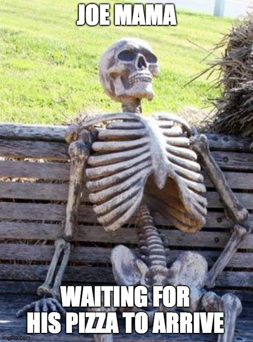 Waiting for his pizza to arrive |  JOE MAMA; WAITING FOR HIS PIZZA TO ARRIVE | image tagged in waiting,pizza | made w/ Imgflip meme maker