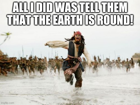 Imgflip about anything. |  ALL I DID WAS TELL THEM THAT THE EARTH IS ROUND! | image tagged in memes,jack sparrow being chased | made w/ Imgflip meme maker