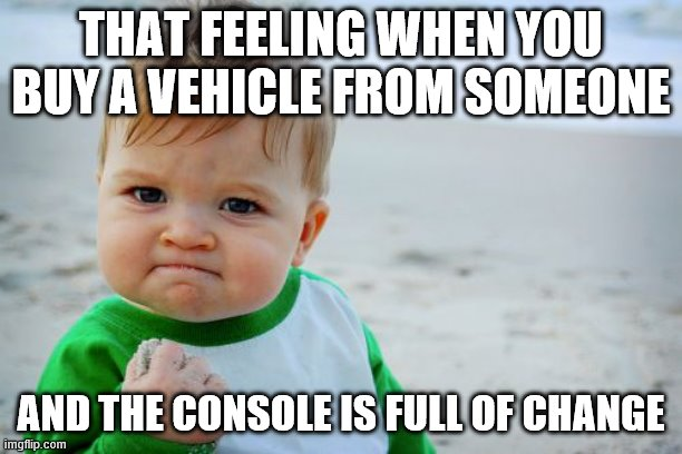 Success Kid Original Meme |  THAT FEELING WHEN YOU BUY A VEHICLE FROM SOMEONE; AND THE CONSOLE IS FULL OF CHANGE | image tagged in memes,success kid original,car | made w/ Imgflip meme maker