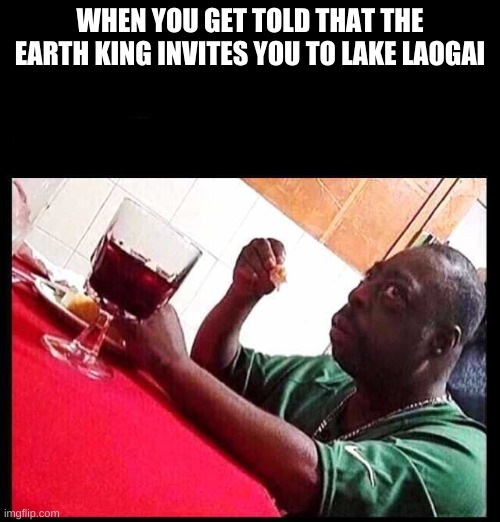 ATLA meme |  WHEN YOU GET TOLD THAT THE EARTH KING INVITES YOU TO LAKE LAOGAI | image tagged in black man eating | made w/ Imgflip meme maker