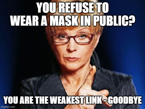 Weakest link  |  YOU REFUSE TO WEAR A MASK IN PUBLIC? YOU ARE THE WEAKEST LINK - GOODBYE | image tagged in weakest link | made w/ Imgflip meme maker