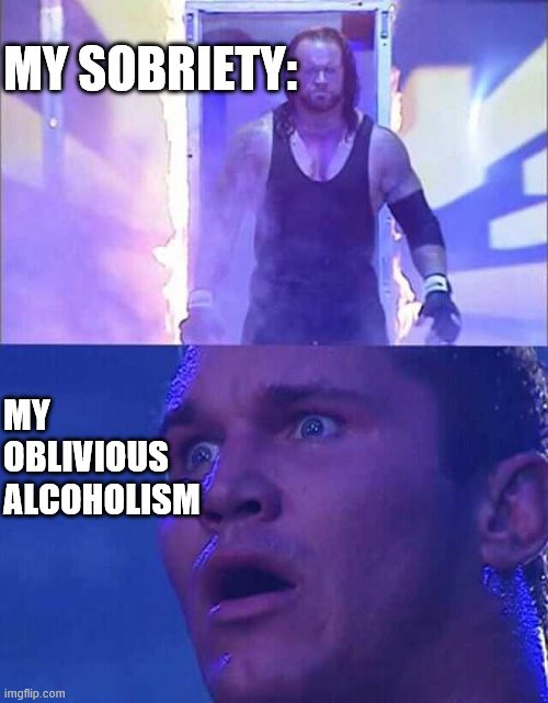 my sobriety |  MY SOBRIETY:; MY OBLIVIOUS ALCOHOLISM | image tagged in randy orton undertaker,alcoholic | made w/ Imgflip meme maker