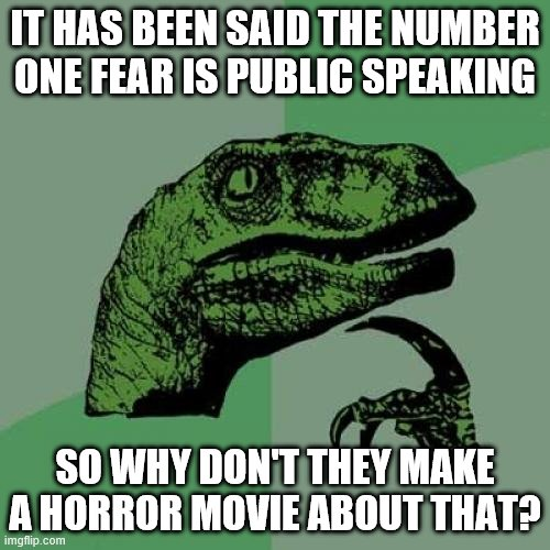 Just a random thought I've had. |  IT HAS BEEN SAID THE NUMBER ONE FEAR IS PUBLIC SPEAKING; SO WHY DON'T THEY MAKE A HORROR MOVIE ABOUT THAT? | image tagged in memes,philosoraptor,movies,fear | made w/ Imgflip meme maker