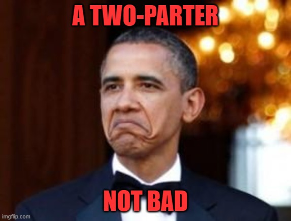 obama not bad | A TWO-PARTER NOT BAD | image tagged in obama not bad | made w/ Imgflip meme maker