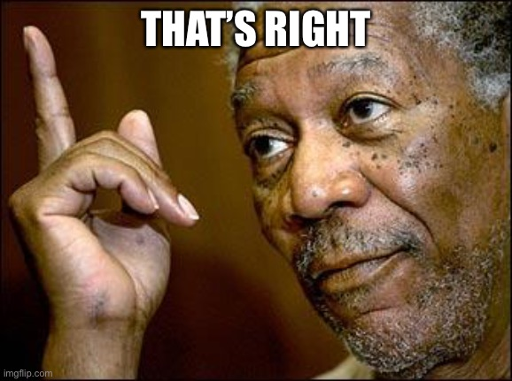 This Morgan Freeman | THAT'S RIGHT | image tagged in this morgan freeman | made w/ Imgflip meme maker