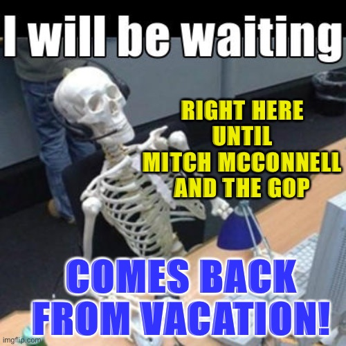 Back from vacation |  RIGHT HERE UNTIL MITCH MCCONNELL AND THE GOP; COMES BACK FROM VACATION! | image tagged in coronavirus,face mask,social distancing,meme | made w/ Imgflip meme maker