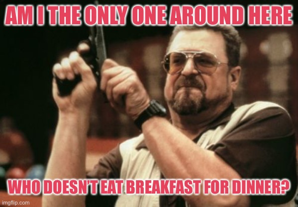 Am I The Only One Around Here Meme |  AM I THE ONLY ONE AROUND HERE; WHO DOESN'T EAT BREAKFAST FOR DINNER? | image tagged in memes,am i the only one around here | made w/ Imgflip meme maker