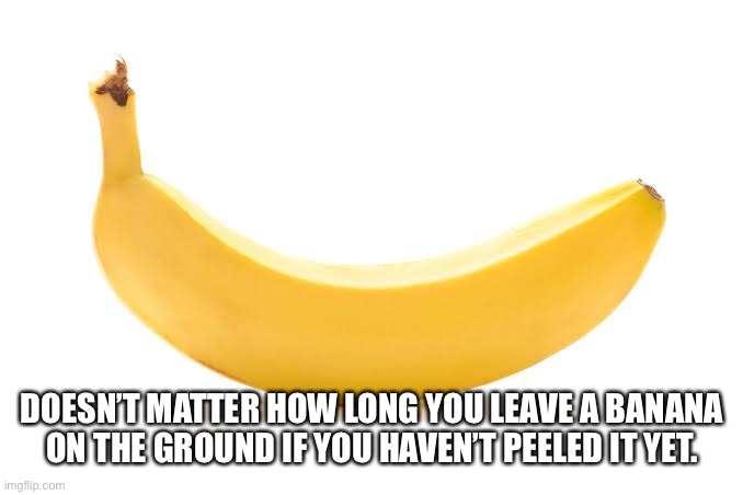 DOESN'T MATTER HOW LONG YOU LEAVE A BANANA ON THE GROUND IF YOU HAVEN'T PEELED IT YET. | made w/ Imgflip meme maker