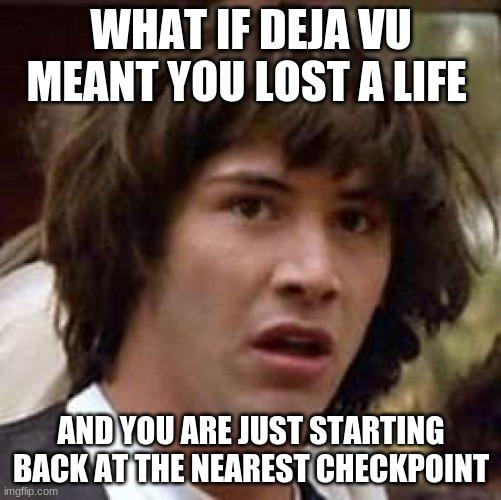 Conspiracy Keanu Meme |  WHAT IF DEJA VU MEANT YOU LOST A LIFE; AND YOU ARE JUST STARTING BACK AT THE NEAREST CHECKPOINT | image tagged in memes,conspiracy keanu | made w/ Imgflip meme maker