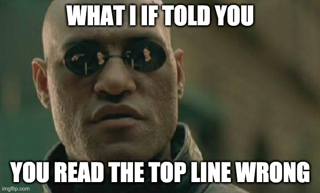 Matrix Morpheus |  WHAT I IF TOLD YOU; YOU READ THE TOP LINE WRONG | image tagged in memes,matrix morpheus | made w/ Imgflip meme maker